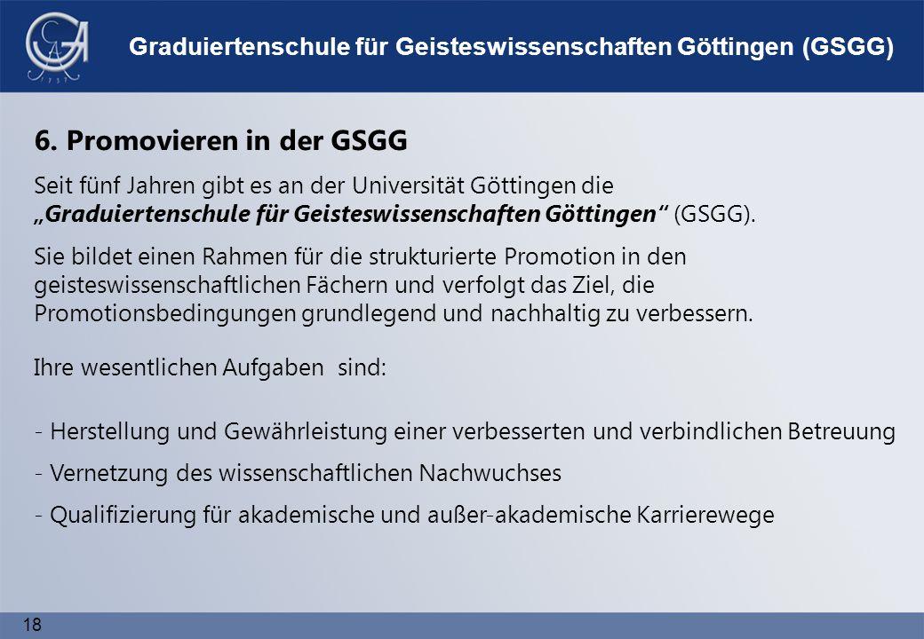 18 Graduiertenschule für Geisteswissenschaften Göttingen (GSGG) - Herstellung und Gewährleistung einer verbesserten und verbindlichen Betreuung - Qualifizierung für akademische und außer-akademische Karrierewege - Vernetzung des wissenschaftlichen Nachwuchses 6.