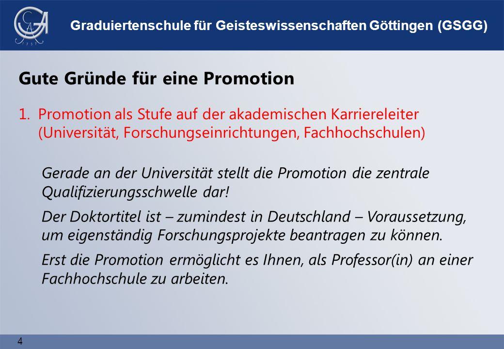 4 Graduiertenschule für Geisteswissenschaften Göttingen (GSGG) Gerade an der Universität stellt die Promotion die zentrale Qualifizierungsschwelle dar.