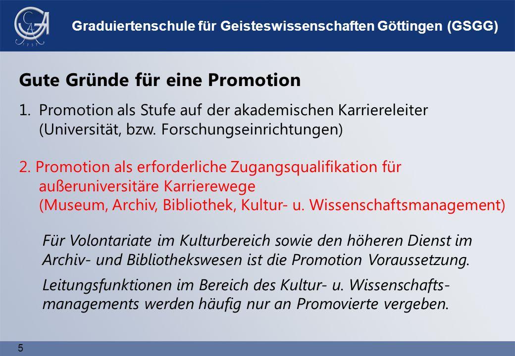 5 Graduiertenschule für Geisteswissenschaften Göttingen (GSGG) Für Volontariate im Kulturbereich sowie den höheren Dienst im Archiv- und Bibliothekswesen ist die Promotion Voraussetzung.