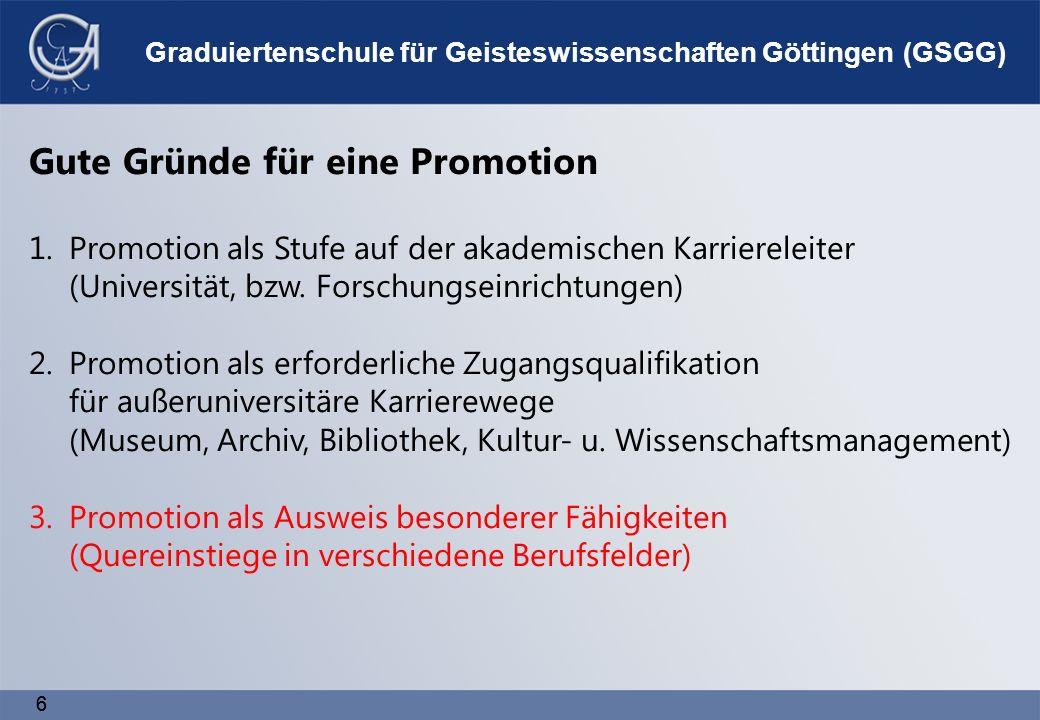 66 Graduiertenschule für Geisteswissenschaften Göttingen (GSGG) Gute Gründe für eine Promotion 1.Promotion als Stufe auf der akademischen Karriereleiter (Universität, bzw.