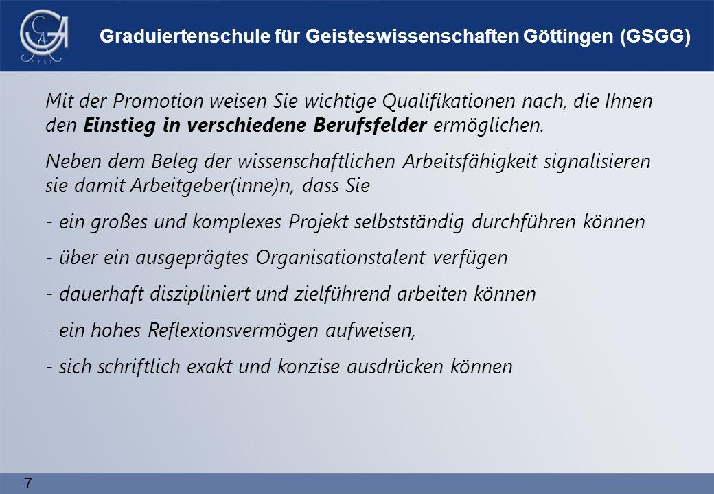 77 Graduiertenschule für Geisteswissenschaften Göttingen (GSGG) Mit der Promotion weisen Sie wichtige Qualifikationen nach, die Ihnen den Einstieg in verschiedene Berufsfelder ermöglichen.