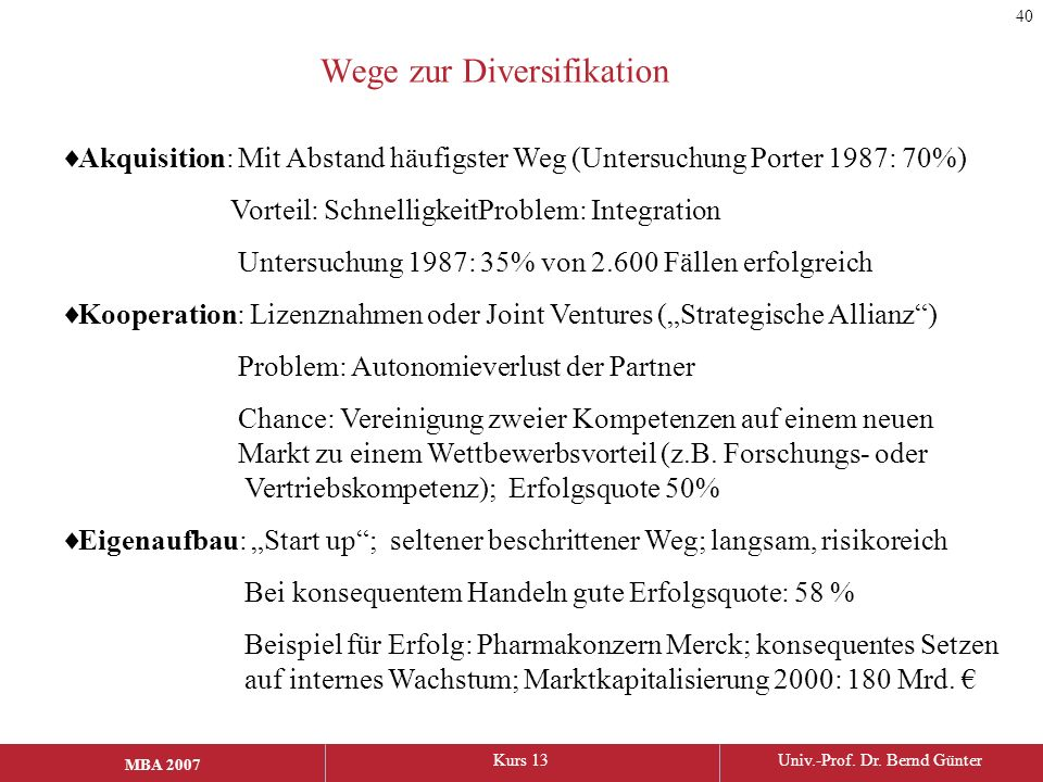 MBA 2006Kurs 13Univ.-Prof. Dr. Bernd Günter MBA 2007 Wege zur Diversifikation  Akquisition: Mit Abstand häufigster Weg (Untersuchung Porter 1987: 70%
