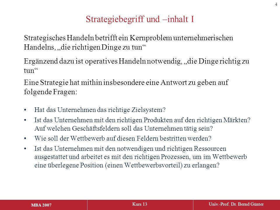 MBA 2006Kurs 13Univ.-Prof. Dr. Bernd Günter MBA 2007 Strategiebegriff und –inhalt I Hat das Unternehmen das richtige Zielsystem? Ist das Unternehmen m