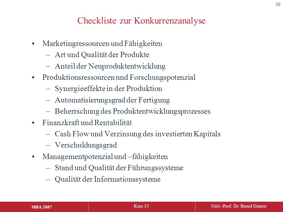 MBA 2006Kurs 13Univ.-Prof. Dr. Bernd Günter MBA 2007 Checkliste zur Konkurrenzanalyse Marketingressourcen und Fähigkeiten –Art und Qualität der Produk