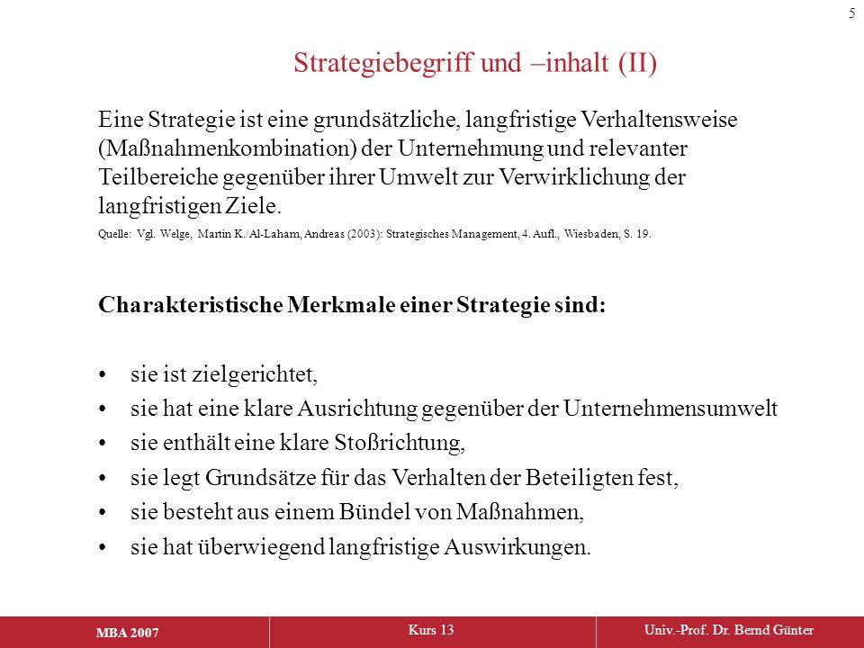 MBA 2006Kurs 13Univ.-Prof. Dr. Bernd Günter MBA 2007 Strategiebegriff und –inhalt (II) Charakteristische Merkmale einer Strategie sind: sie ist zielge