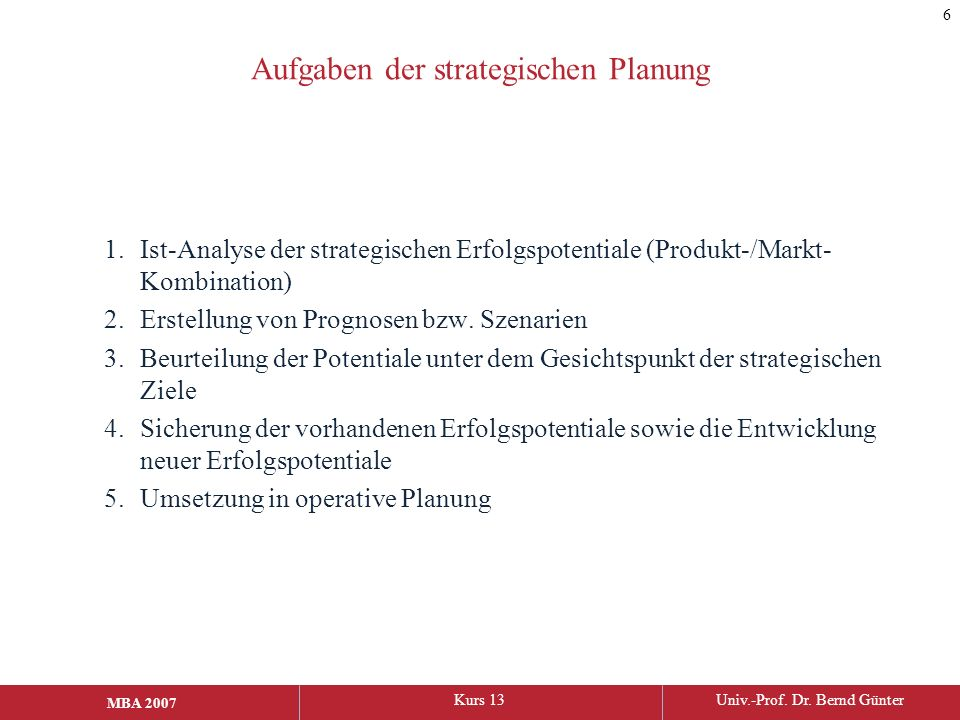 MBA 2006Kurs 13Univ.-Prof. Dr. Bernd Günter MBA 2007 Aufgaben der strategischen Planung 1.Ist-Analyse der strategischen Erfolgspotentiale (Produkt-/Ma