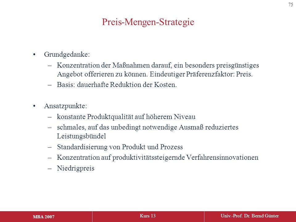 MBA 2006Kurs 13Univ.-Prof. Dr. Bernd Günter MBA 2007 Preis-Mengen-Strategie Grundgedanke: –Konzentration der Maßnahmen darauf, ein besonders preisgüns