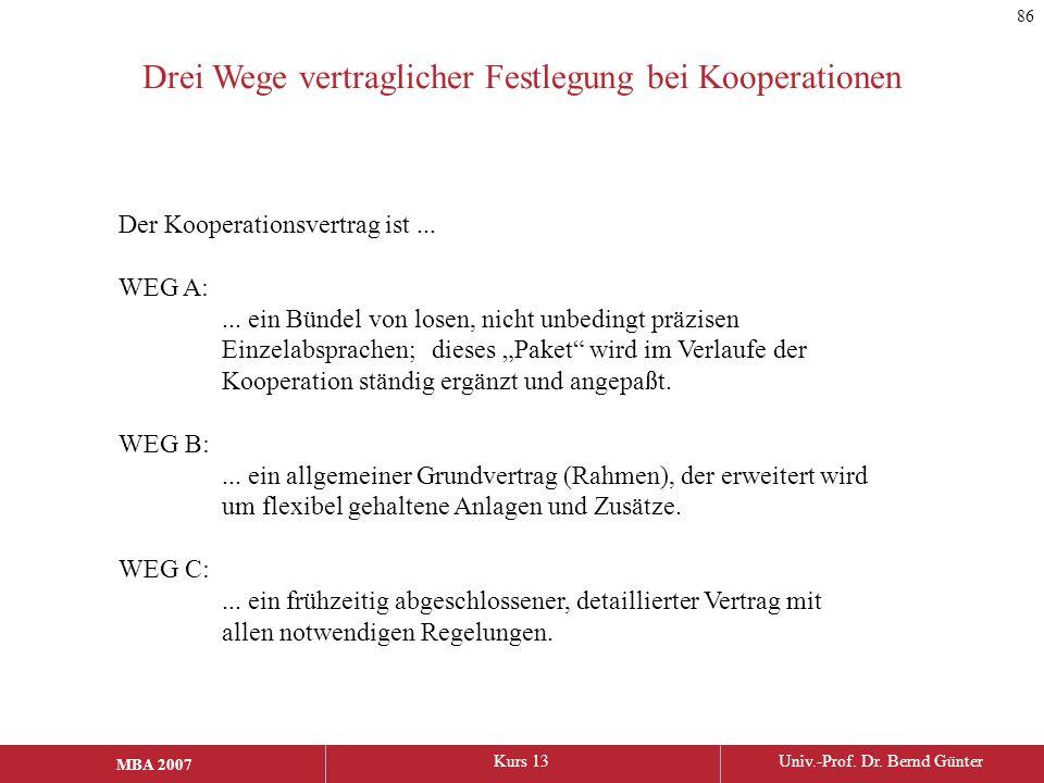 MBA 2006Kurs 13Univ.-Prof. Dr. Bernd Günter MBA 2007 Drei Wege vertraglicher Festlegung bei Kooperationen Der Kooperationsvertrag ist... WEG A:... ein