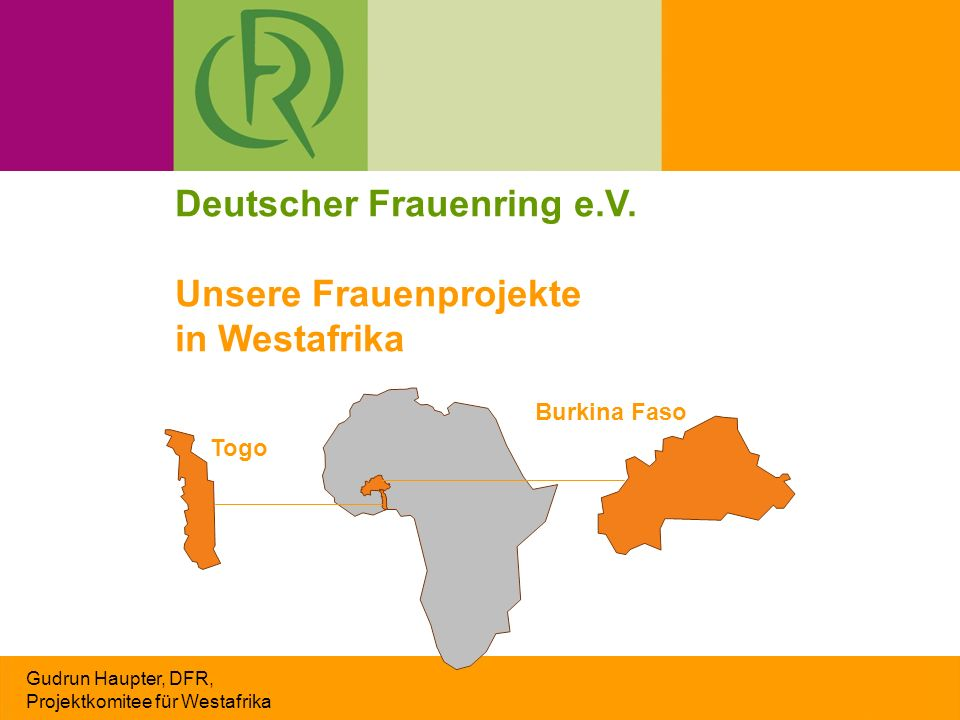 Gudrun Haupter, DFR, Projektkomitee für Westafrika Deutscher Frauenring e.V. Unsere Frauenprojekte in Westafrika Togo Burkina Faso