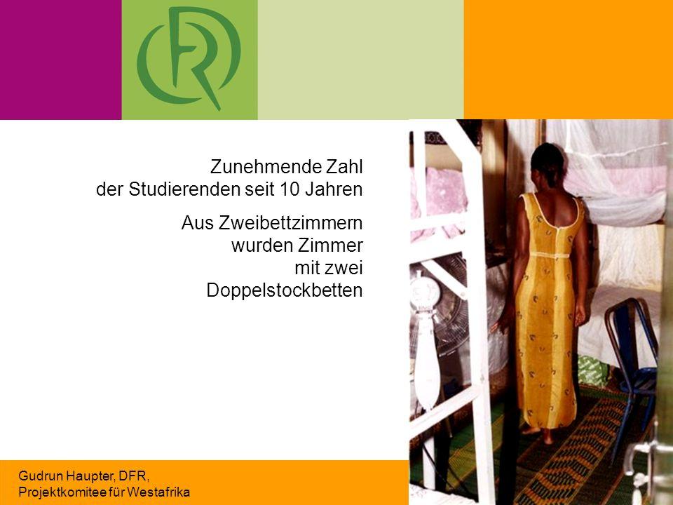 Gudrun Haupter, DFR, Projektkomitee für Westafrika Zunehmende Zahl der Studierenden seit 10 Jahren Aus Zweibettzimmern wurden Zimmer mit zwei Doppelstockbetten