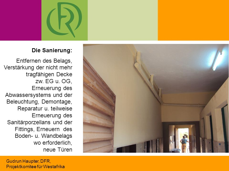 Gudrun Haupter, DFR, Projektkomitee für Westafrika Die Sanierung: Entfernen des Belags, Verstärkung der nicht mehr tragfähigen Decke zw. EG u. OG, Ern