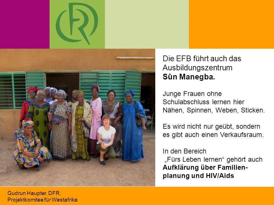 Gudrun Haupter, DFR, Projektkomitee für Westafrika Die EFB führt auch das Ausbildungszentrum Sûn Manegba. Junge Frauen ohne Schulabschluss lernen hier
