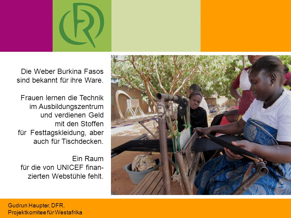 Gudrun Haupter, DFR, Projektkomitee für Westafrika Die Weber Burkina Fasos sind bekannt für ihre Ware. Frauen lernen die Technik im Ausbildungszentrum