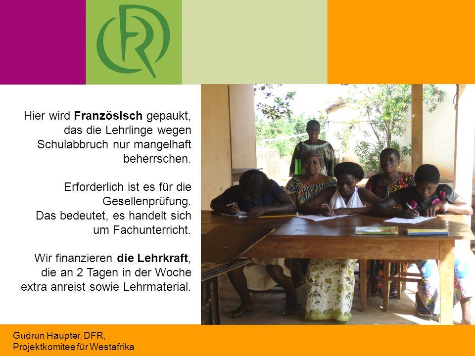 Gudrun Haupter, DFR, Projektkomitee für Westafrika Hier wird Französisch gepaukt, das die Lehrlinge wegen Schulabbruch nur mangelhaft beherrschen. Erf