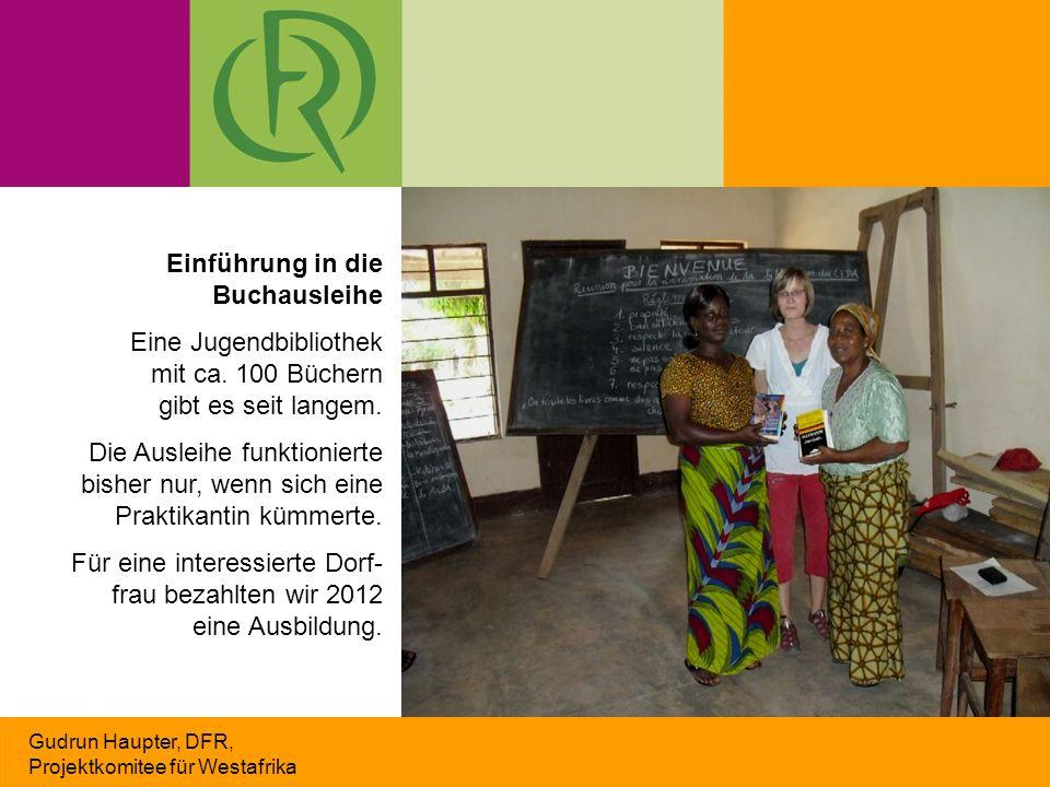 Gudrun Haupter, DFR, Projektkomitee für Westafrika Einführung in die Buchausleihe Eine Jugendbibliothek mit ca. 100 Büchern gibt es seit langem. Die A