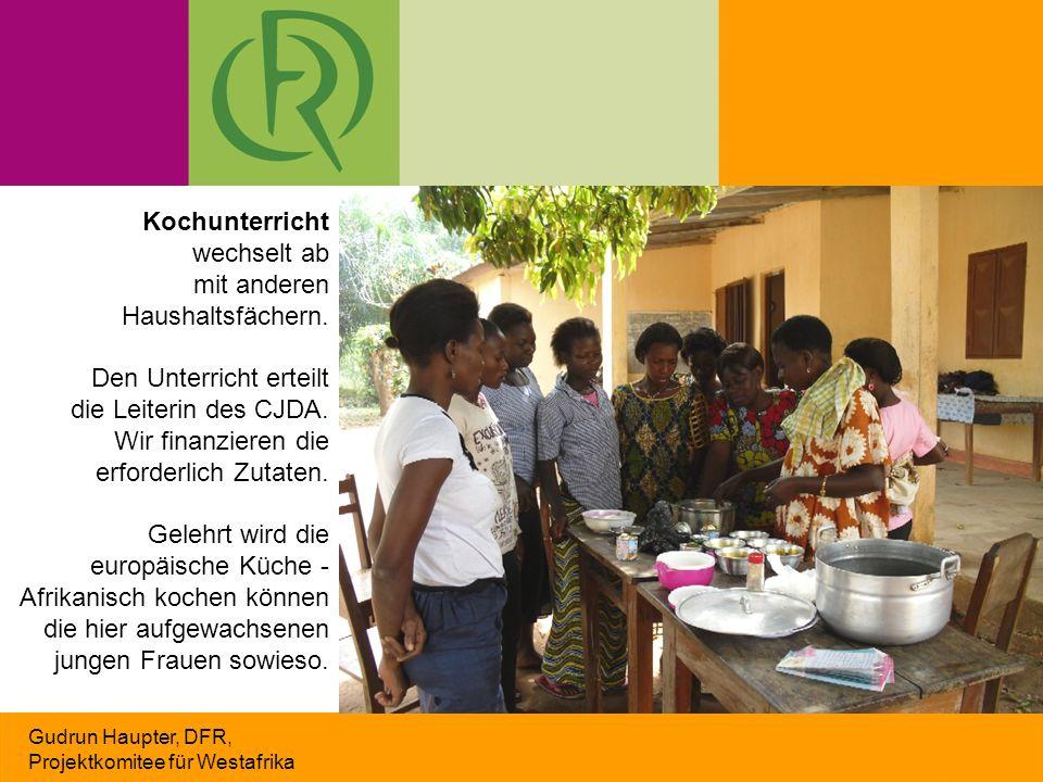 Gudrun Haupter, DFR, Projektkomitee für Westafrika Etliche Frauen möchten den Unterricht in Französisch haben, damit sie ihren Kindern besser beim Lernen helfen können Weiteres Motiv für die Kursteilnahme: auf dem Markt nicht mehr übervorteilt zu werden Die Frauen leisten einen kleinen Kursbeitrag - oft ist es ihr Lohn für Feldarbeit Wir finanzieren neben einem kleinen Gehalt auch Lehrbücher Kochunterricht wechselt ab mit anderen Haushaltsfächern.