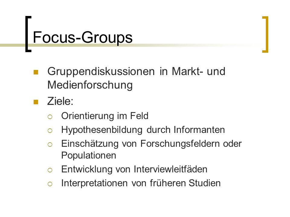 Focus-Groups Gruppendiskussionen in Markt- und Medienforschung Ziele:  Orientierung im Feld  Hypothesenbildung durch Informanten  Einschätzung von Forschungsfeldern oder Populationen  Entwicklung von Interviewleitfäden  Interpretationen von früheren Studien