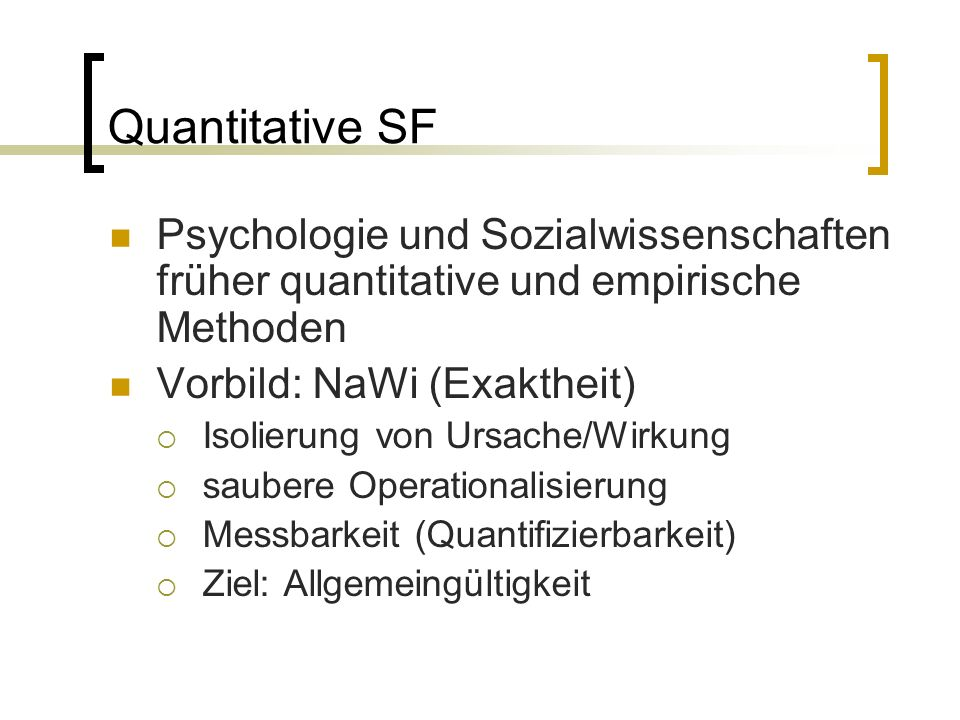 Quantitative SF Psychologie und Sozialwissenschaften früher quantitative und empirische Methoden Vorbild: NaWi (Exaktheit)  Isolierung von Ursache/Wirkung  saubere Operationalisierung  Messbarkeit (Quantifizierbarkeit)  Ziel: Allgemeingültigkeit
