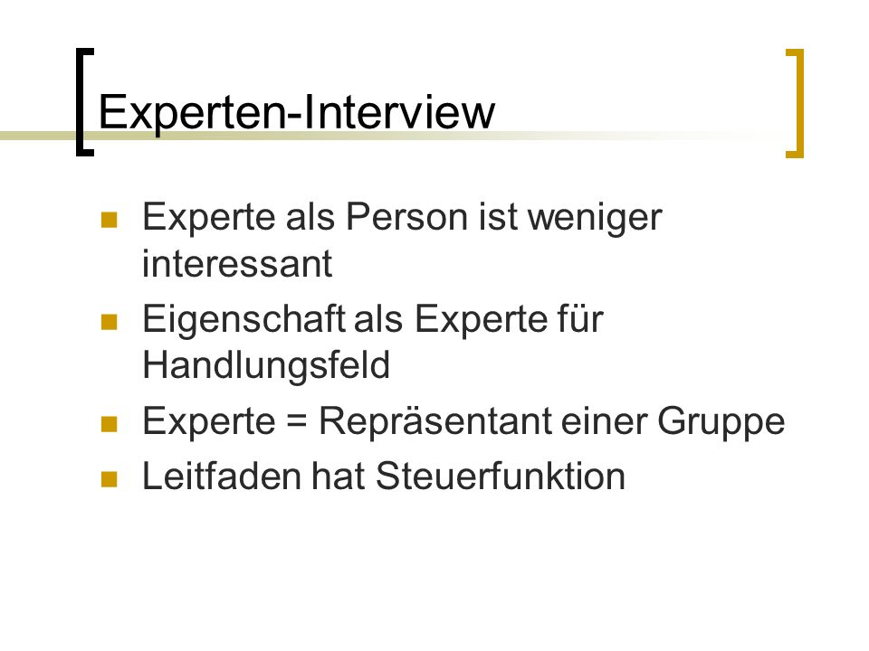 Experten-Interview Experte als Person ist weniger interessant Eigenschaft als Experte für Handlungsfeld Experte = Repräsentant einer Gruppe Leitfaden hat Steuerfunktion
