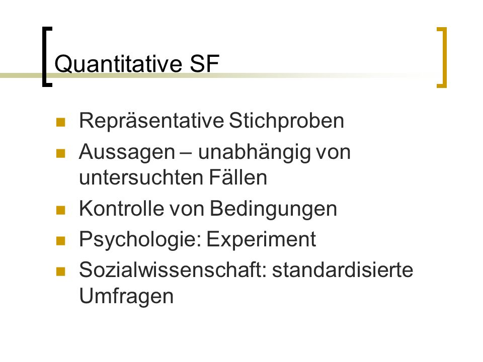 Repräsentative Stichproben Aussagen – unabhängig von untersuchten Fällen Kontrolle von Bedingungen Psychologie: Experiment Sozialwissenschaft: standardisierte Umfragen Quantitative SF
