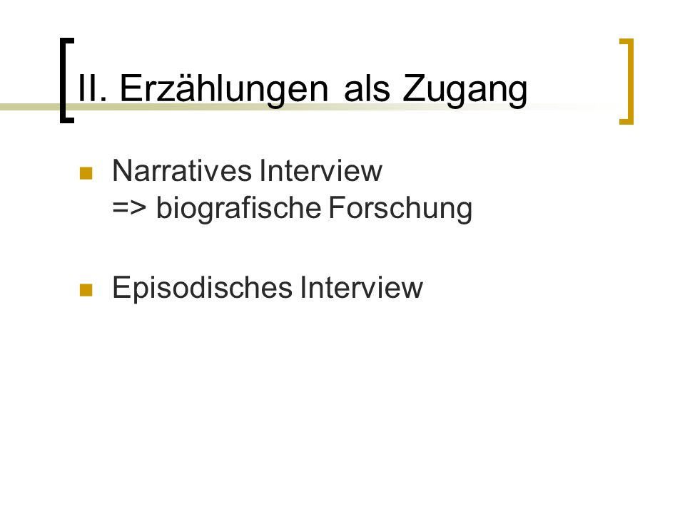 II. Erzählungen als Zugang Narratives Interview => biografische Forschung Episodisches Interview