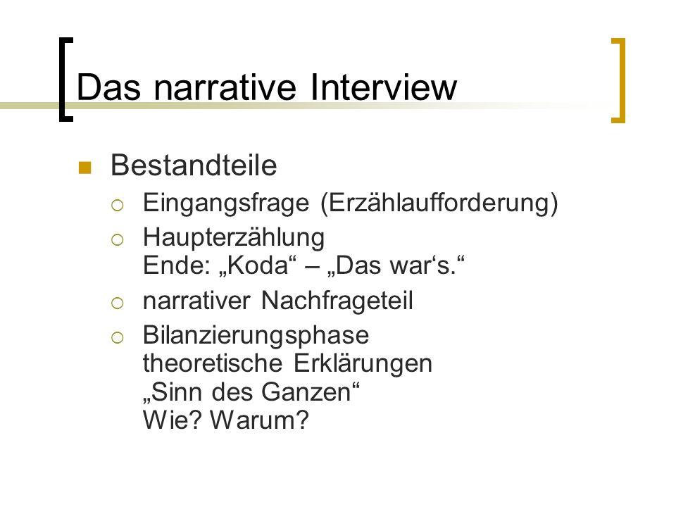 """Das narrative Interview Bestandteile  Eingangsfrage (Erzählaufforderung)  Haupterzählung Ende: """"Koda – """"Das war's.  narrativer Nachfrageteil  Bilanzierungsphase theoretische Erklärungen """"Sinn des Ganzen Wie."""