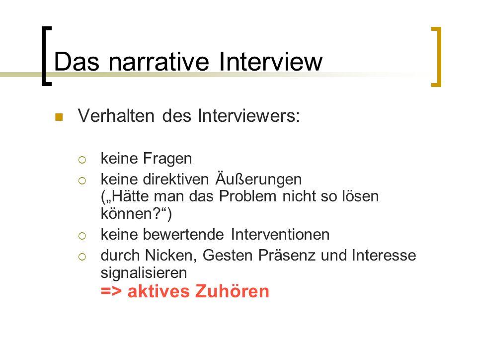 """Das narrative Interview Verhalten des Interviewers:  keine Fragen  keine direktiven Äußerungen (""""Hätte man das Problem nicht so lösen können )  keine bewertende Interventionen  durch Nicken, Gesten Präsenz und Interesse signalisieren => aktives Zuhören"""