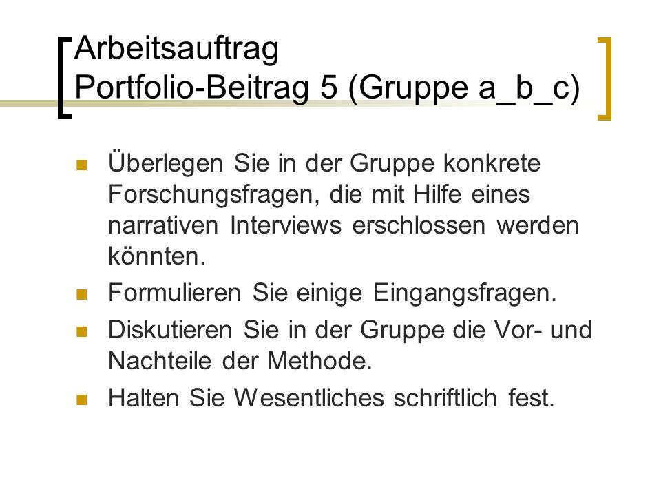 Arbeitsauftrag Portfolio-Beitrag 5 (Gruppe a_b_c) Überlegen Sie in der Gruppe konkrete Forschungsfragen, die mit Hilfe eines narrativen Interviews erschlossen werden könnten.