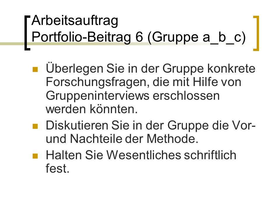 Arbeitsauftrag Portfolio-Beitrag 6 (Gruppe a_b_c) Überlegen Sie in der Gruppe konkrete Forschungsfragen, die mit Hilfe von Gruppeninterviews erschlossen werden könnten.