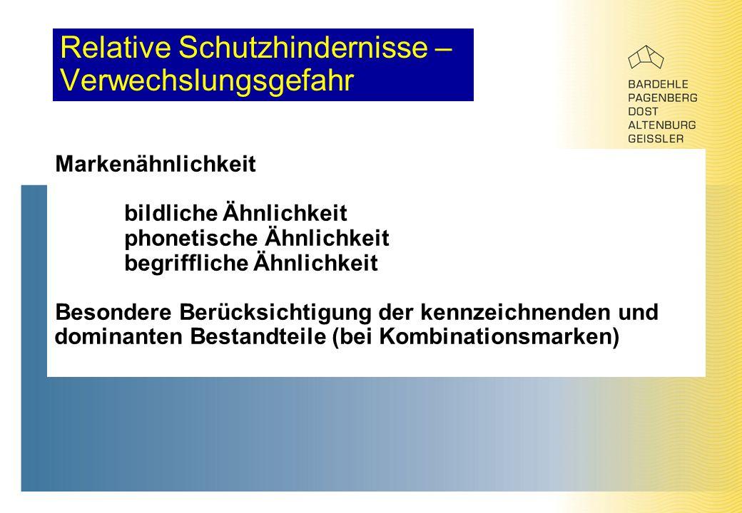 Relative Schutzhindernisse – Verwechslungsgefahr Markenähnlichkeit bildliche Ähnlichkeit phonetische Ähnlichkeit begriffliche Ähnlichkeit Besondere Berücksichtigung der kennzeichnenden und dominanten Bestandteile (bei Kombinationsmarken)