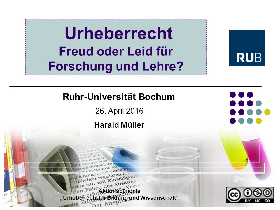 """Urheberrecht Freud oder Leid für Forschung und Lehre? 26. April 2016 Harald Müller Ruhr-Universität Bochum Aktionsbündnis """"Urheberrecht für Bildung un"""