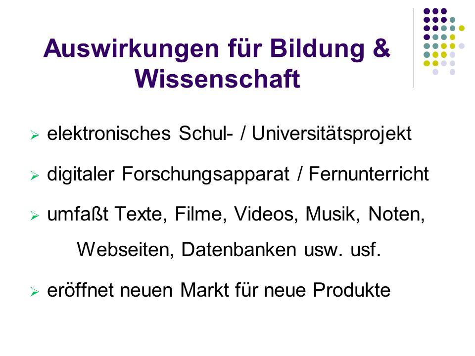 Auswirkungen für Bildung & Wissenschaft  elektronisches Schul- / Universitätsprojekt  digitaler Forschungsapparat / Fernunterricht  umfaßt Texte, F