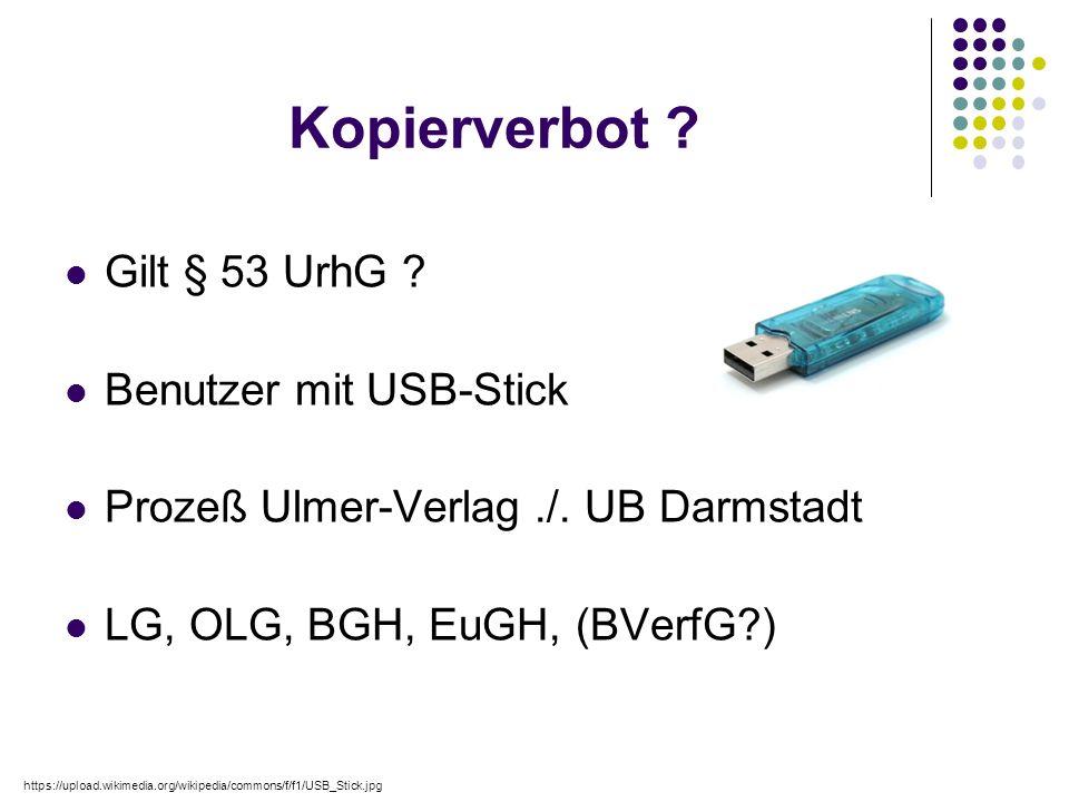Kopierverbot ? Gilt § 53 UrhG ? Benutzer mit USB-Stick Prozeß Ulmer-Verlag./. UB Darmstadt LG, OLG, BGH, EuGH, (BVerfG?) https://upload.wikimedia.org/