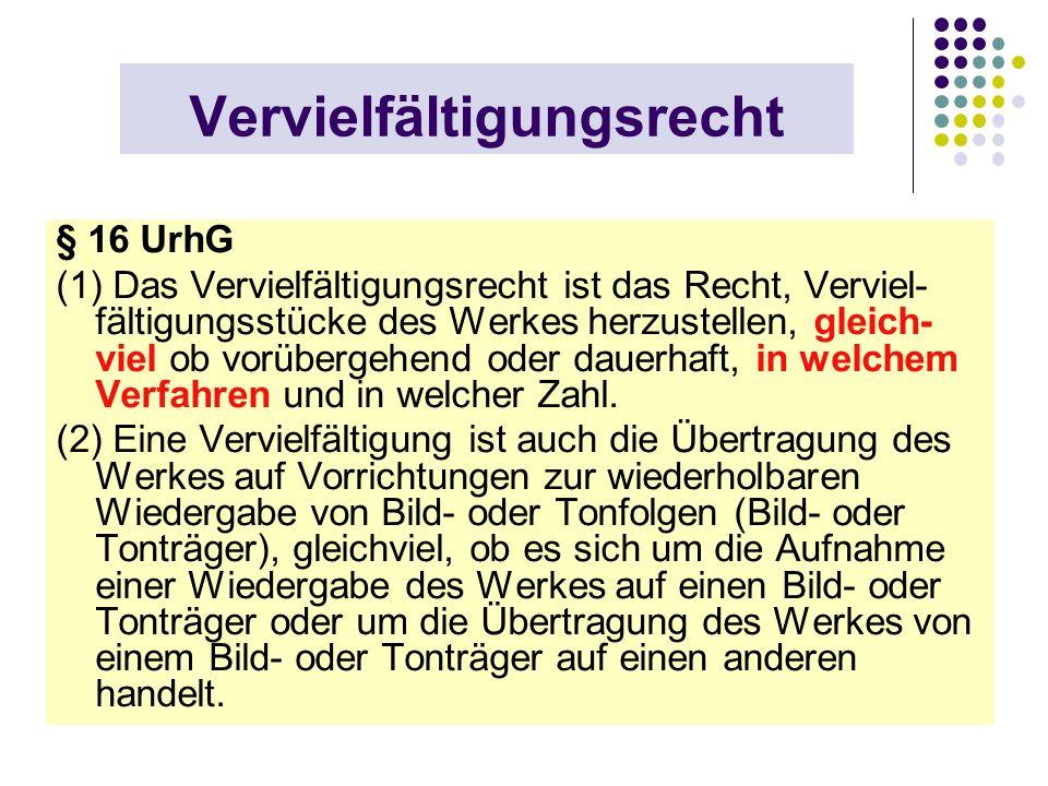 Vervielfältigungsrecht § 16 UrhG (1) Das Vervielfältigungsrecht ist das Recht, Verviel- fältigungsstücke des Werkes herzustellen, gleich- viel ob vorü