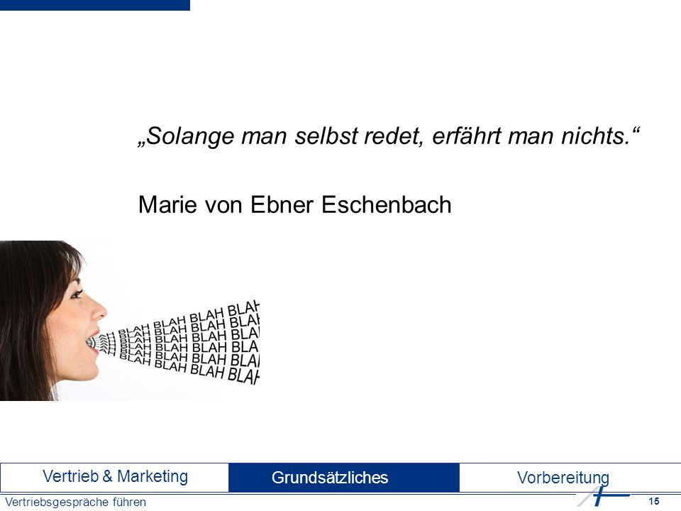 """15 Vertriebsgespräche führen """"Solange man selbst redet, erfährt man nichts. Marie von Ebner Eschenbach Vertrieb & Marketing Vorbereitung Grundsätzliches"""