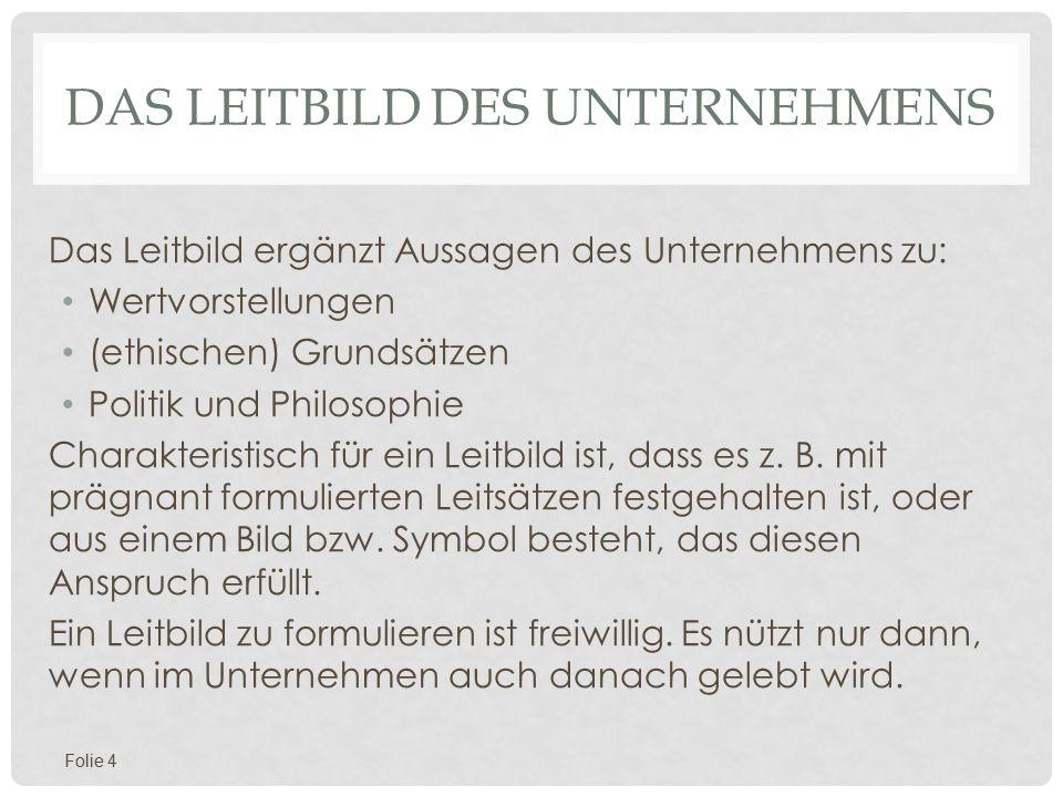 DAS LEITBILD DES UNTERNEHMENS Das Leitbild ergänzt Aussagen des Unternehmens zu: Wertvorstellungen (ethischen) Grundsätzen Politik und Philosophie Charakteristisch für ein Leitbild ist, dass es z.