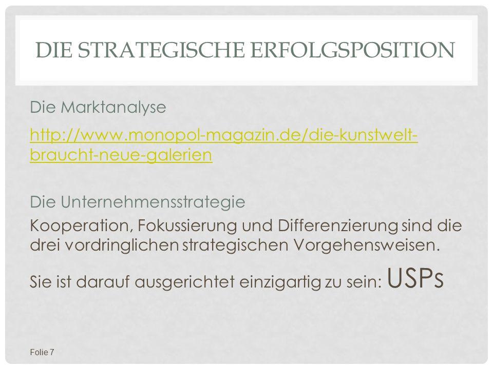 DIE STRATEGISCHE ERFOLGSPOSITION Die Marktanalyse http://www.monopol-magazin.de/die-kunstwelt- braucht-neue-galerien Die Unternehmensstrategie Kooperation, Fokussierung und Differenzierung sind die drei vordringlichen strategischen Vorgehensweisen.