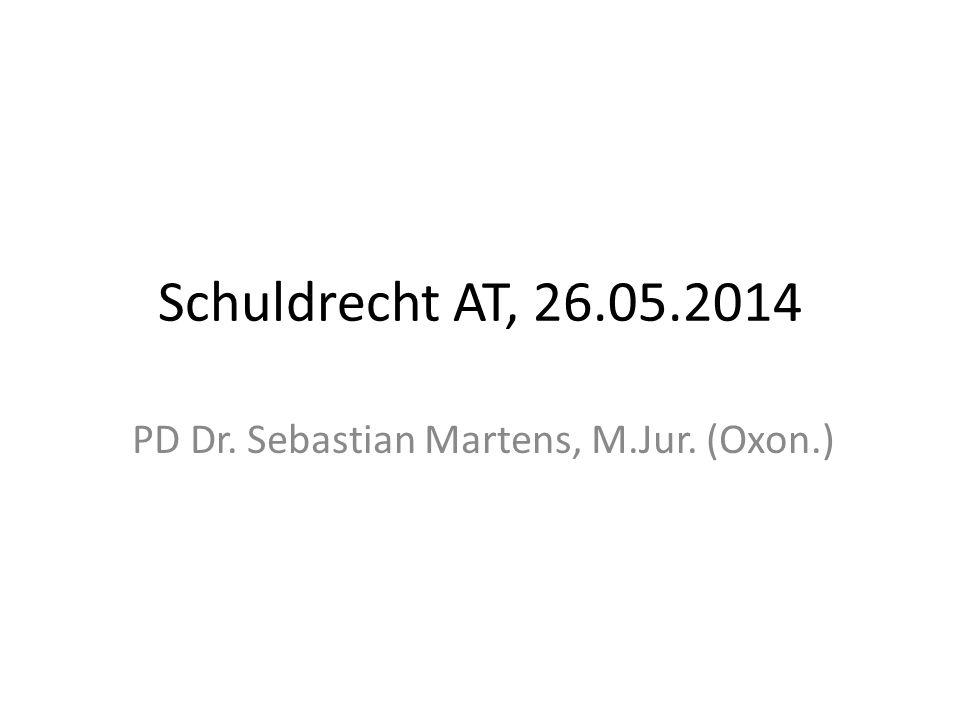 Schuldrecht AT, 26.05.2014 PD Dr. Sebastian Martens, M.Jur. (Oxon.)