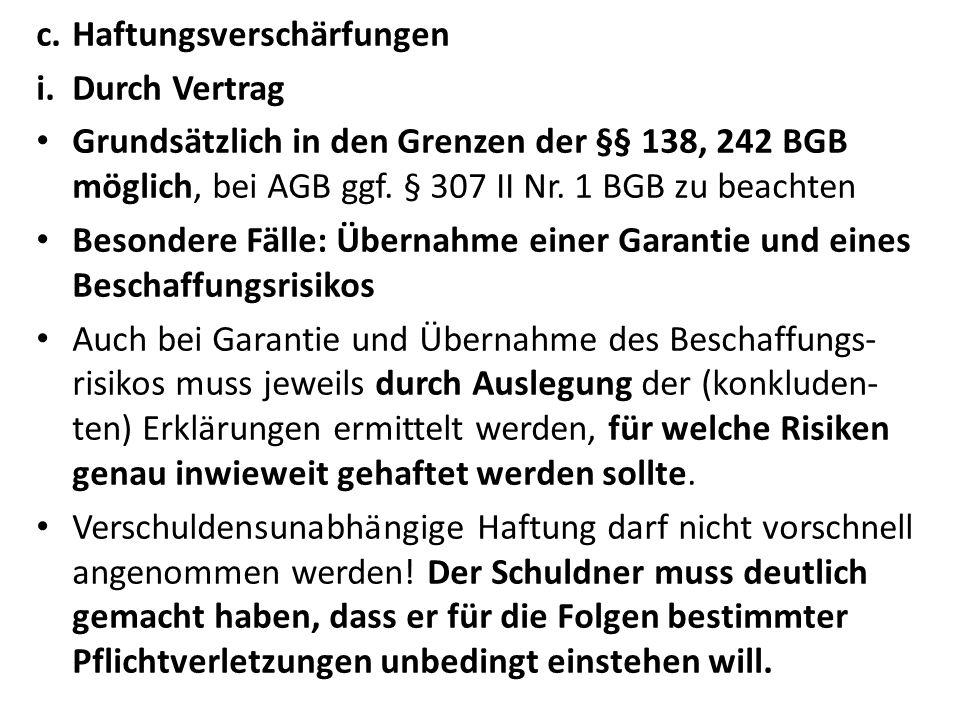 c.Haftungsverschärfungen i.Durch Vertrag Grundsätzlich in den Grenzen der §§ 138, 242 BGB möglich, bei AGB ggf.