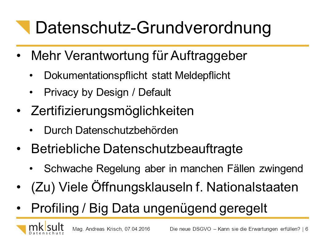 Die neue DSGVO – Kann sie die Erwartungen erfüllen? | 6 Mag. Andreas Krisch, 07.04.2016 Datenschutz-Grundverordnung Mehr Verantwortung für Auftraggebe