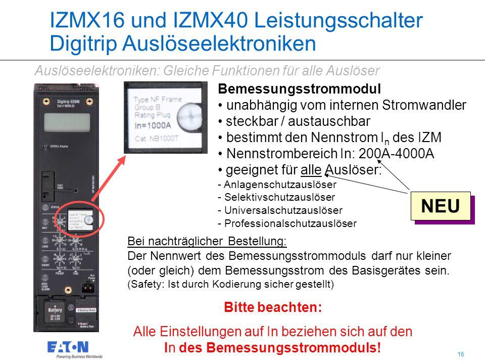 16 IZMX16 und IZMX40 Leistungsschalter Digitrip Auslöseelektroniken Bemessungsstrommodul unabhängig vom internen Stromwandler steckbar / austauschbar bestimmt den Nennstrom I n des IZM Nennstrombereich In: 200A-4000A geeignet für alle Auslöser: - Anlagenschutzauslöser - Selektivschutzauslöser - Universalschutzauslöser - Professionalschutzauslöser Bitte beachten: Alle Einstellungen auf In beziehen sich auf den In des Bemessungsstrommoduls.