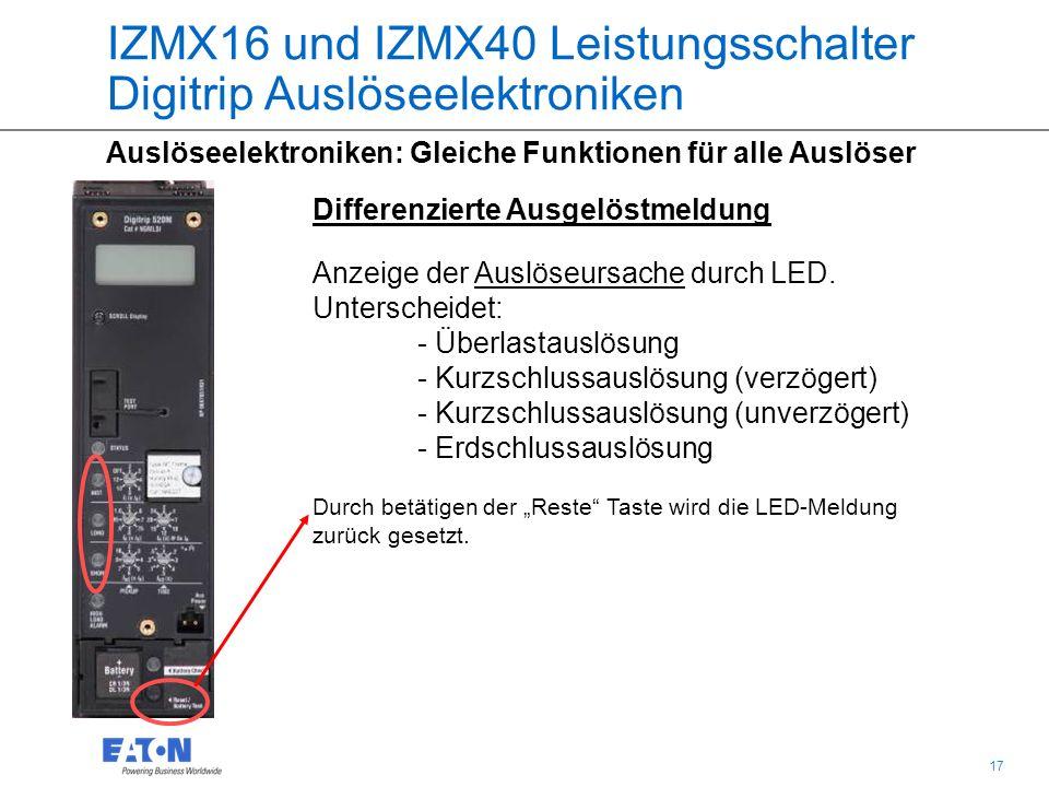 17 IZMX16 und IZMX40 Leistungsschalter Digitrip Auslöseelektroniken Auslöseelektroniken: Gleiche Funktionen für alle Auslöser Differenzierte Ausgelöstmeldung Anzeige der Auslöseursache durch LED.
