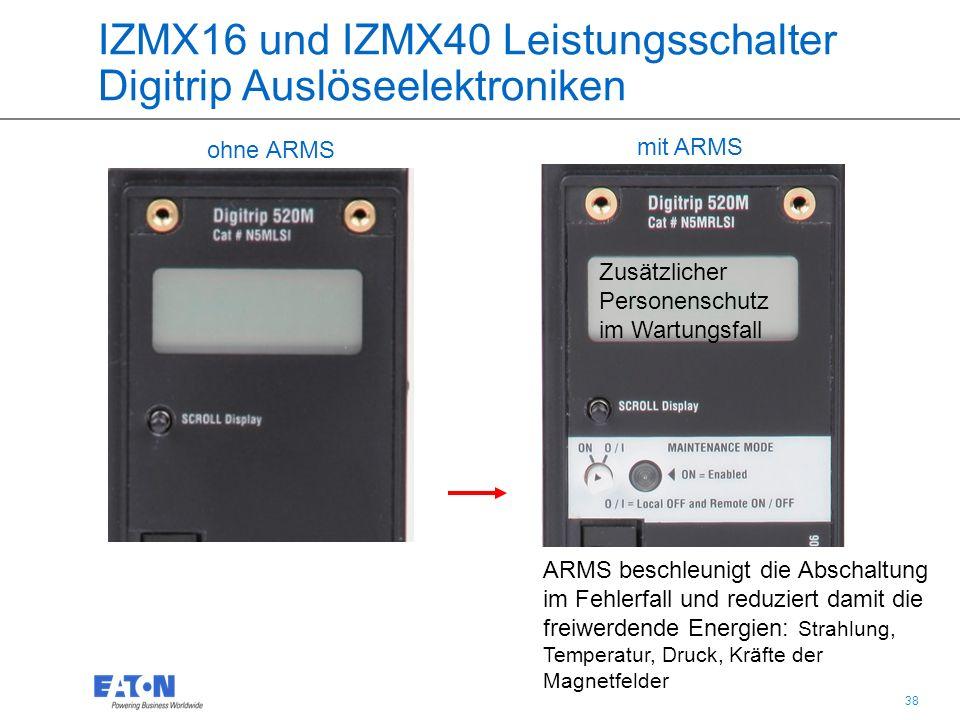 38 ohne ARMS mit ARMS IZMX16 und IZMX40 Leistungsschalter Digitrip Auslöseelektroniken ARMS beschleunigt die Abschaltung im Fehlerfall und reduziert damit die freiwerdende Energien: Strahlung, Temperatur, Druck, Kräfte der Magnetfelder Zusätzlicher Personenschutz im Wartungsfall