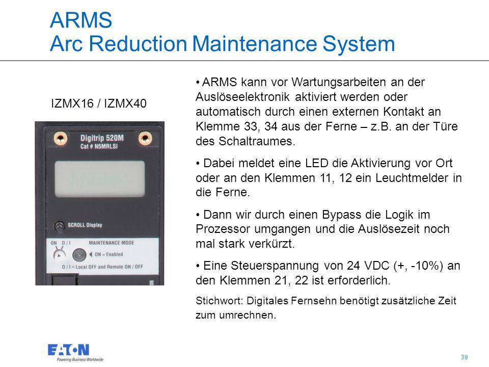 39 ARMS Arc Reduction Maintenance System IZMX16 / IZMX40 ARMS kann vor Wartungsarbeiten an der Auslöseelektronik aktiviert werden oder automatisch durch einen externen Kontakt an Klemme 33, 34 aus der Ferne – z.B.