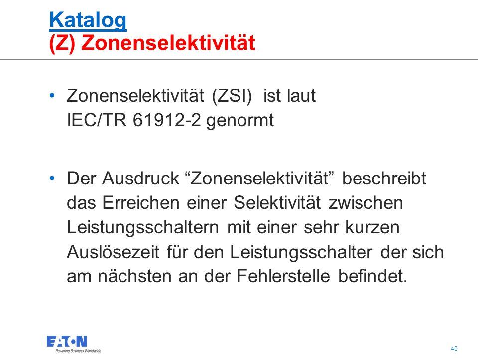 40 Katalog (Z) Zonenselektivität Zonenselektivität (ZSI) ist laut IEC/TR 61912-2 genormt Der Ausdruck Zonenselektivität beschreibt das Erreichen einer Selektivität zwischen Leistungsschaltern mit einer sehr kurzen Auslösezeit für den Leistungsschalter der sich am nächsten an der Fehlerstelle befindet.