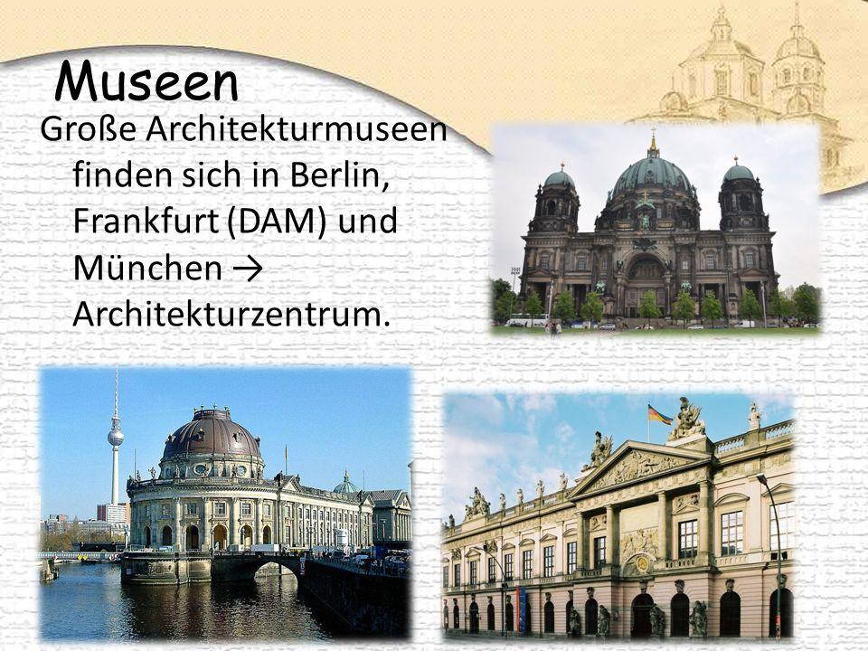Museen Große Architekturmuseen finden sich in Berlin, Frankfurt (DAM) und München → Architekturzentrum.