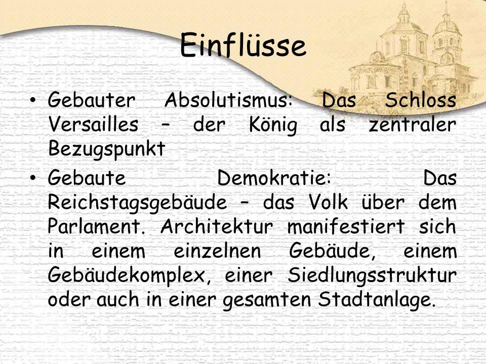 Einflüsse Gebauter Absolutismus: Das Schloss Versailles – der König als zentraler Bezugspunkt Gebaute Demokratie: Das Reichstagsgebäude – das Volk über dem Parlament.