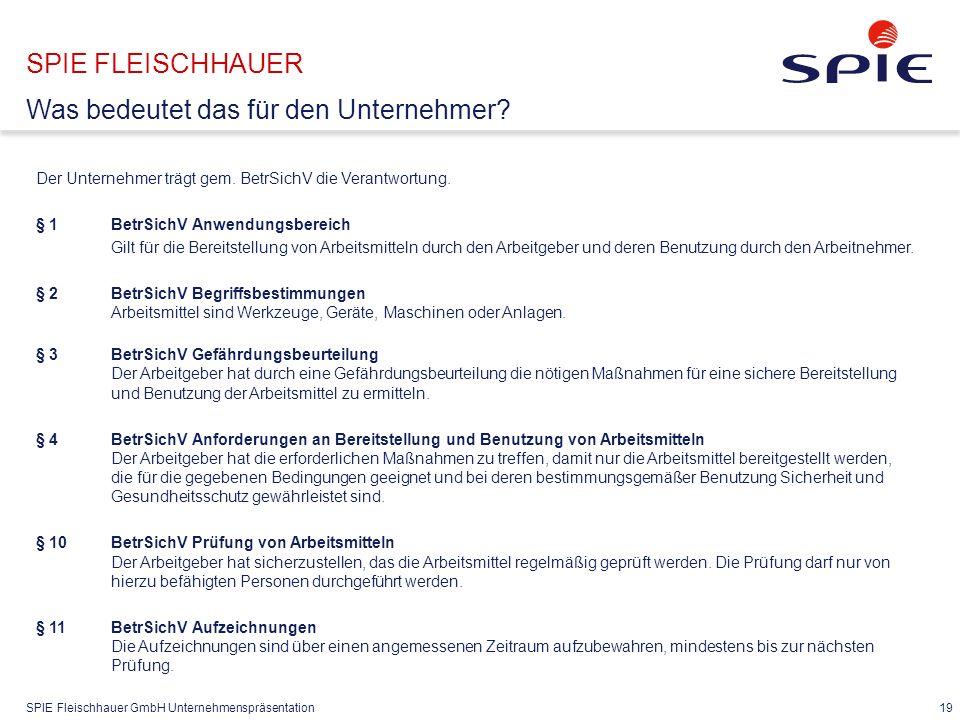 SPIE Fleischhauer GmbH Unternehmenspräsentation 19 Der Unternehmer trägt gem. BetrSichV die Verantwortung. § 1BetrSichV Anwendungsbereich Gilt für die