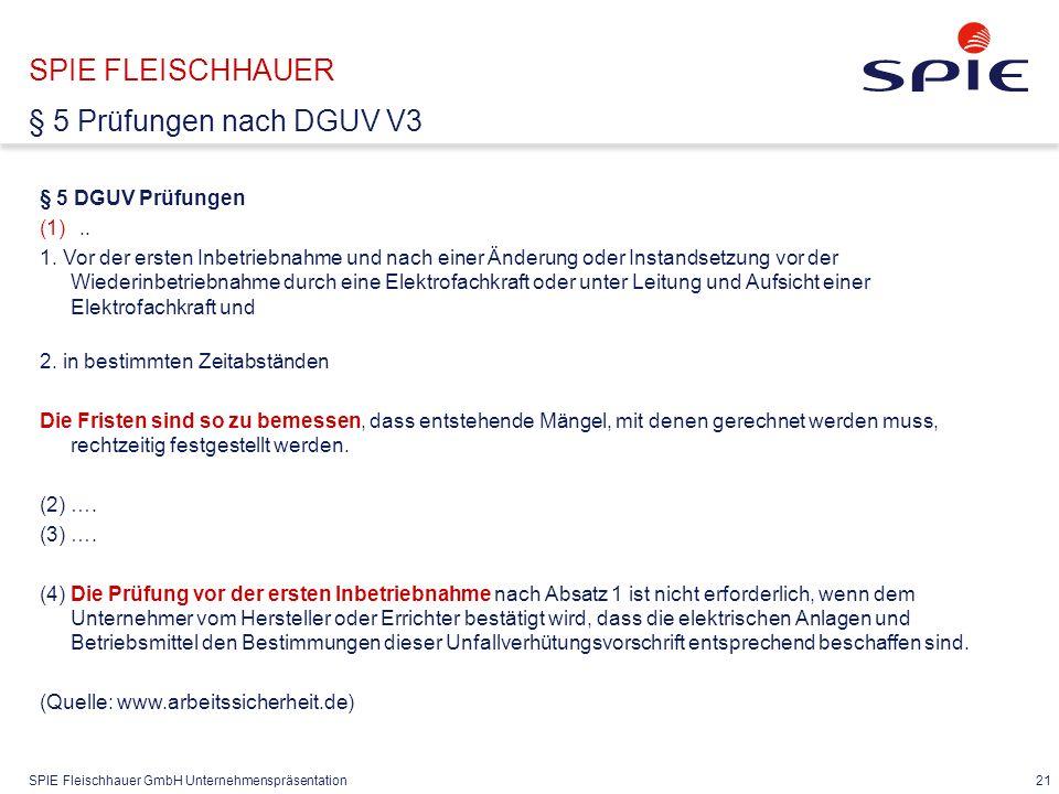 SPIE Fleischhauer GmbH Unternehmenspräsentation 21 § 5 DGUV Prüfungen (1).. 1. Vor der ersten Inbetriebnahme und nach einer Änderung oder Instandsetzu
