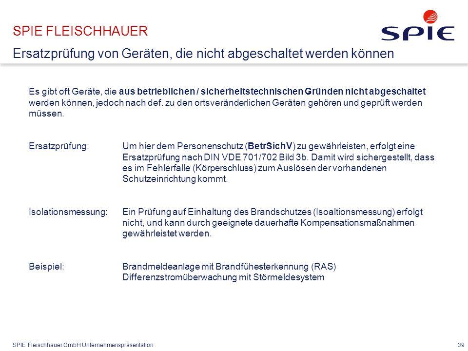 SPIE Fleischhauer GmbH Unternehmenspräsentation 39 SPIE FLEISCHHAUER Ersatzprüfung von Geräten, die nicht abgeschaltet werden können Es gibt oft Gerät